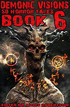 Demonic Visions 50 Horror Tales Book 6 by [Patrick Freivald, Matt Drabble, Peter Adam Salomon, Mark Slade, Rob Smales, R.L. Ugolini, Sydney Leigh, James Pratt, Grant Cross, Chris Robertson]