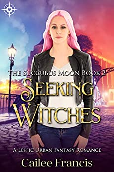 Seeking Witches: A Lesfic Urban Fantasy Romance (The Succubus Moon Book 2) by [Cailee Francis]
