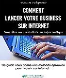 Comment lancer votre business sur internet: Sans être un spécialiste en informatique