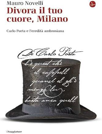 Divora il tuo cuore, Milano: Carlo Porta e l'eredità ambrosiana (La cultura Vol. 804)