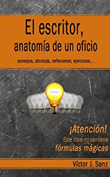 El escritor, anatomía de un oficio: Consejos, técnicas, ejercicios y reflexiones sobre el oficio de escritor de [Víctor J. Sanz]