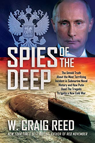 Spies of the Deep: The Untold Truth About the Most Terrifying Incident in Submarine Naval History and How Putin Used The Tragedy To Ignite a New Cold War by [W. Craig Reed]