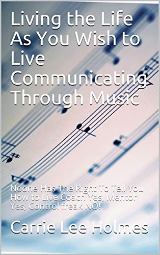 Living the Life As You Wish to Live Communicating Through Music : Noone Has The Right To Tell You How to Live Coach Yes, Mentor Yes, Control freak NO! (English Edition)