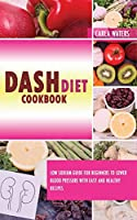Dash Diet Cookbook: Low Sodium Guide For Beginners To Lower Blood Pressure With Easy And Healthy Recipes