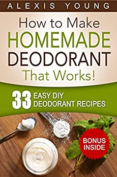 33 Easy DIY Deodorant Recipes: for Staying Dry, Feeling Cool and Smelling Fresh by [Alexis Young]