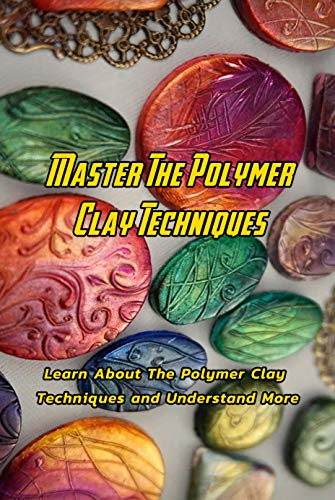 Master The Polymer Clay Techniques : Learn About The Polymer Clay Techniques and Understand More: Creative Polymer Clay Book (English Edition)