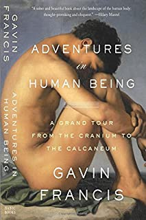 Adventures in Human Being: A Grand Tour from the Cranium to the Calcaneum