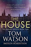 The House: The most utterly gripping, must-read political thriller of the twenty-first century - Tom Watson