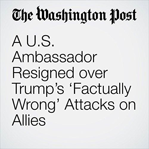 A U.S. Ambassador Resigned over Trump's 'Factually Wrong' Attacks on Allies copertina