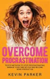 Overcome Procrastination: Tested Methods to Stop Procrastinating, Manage Your Time Better and Become More Productive