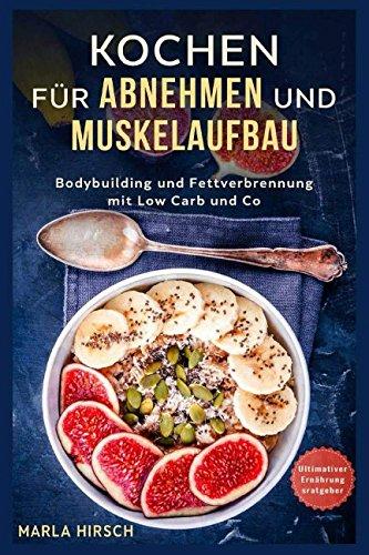 Kochen für Abnehmen und Muskelaufbau: Bodybuilding und Fettverbrennung mit Low Carb und Co. Ultimativer Ernährungsratgeber
