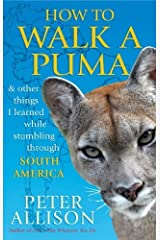 How to Walk a Puma...& other things I learned while stumbing around South America by Peter Allison (2012-04-05) Paperback