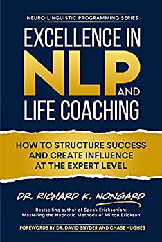 Excellence in NLP and Life Coaching  How to Structure Success and Create Influence at the Expert Level  Neuro-Linguistic Programming Series