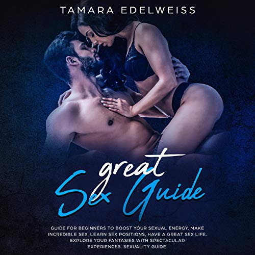 Great Sex Guide: Guide for Beginners to Boost Your Sexual Energy, Make Incredible Sex, Learn Sex Positions, Have a Great Sex Life. Explore Your Fantasies ... Spectacular Experiences. Sexuality Guide. cover art