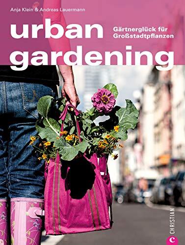 Urban Gardening - Gärtnern in der Stadt. Auch auf Balkon und Dachterrasse lassen sich Obst und Gemüse anbauen. Ein Ratgeber für Stadtgärtner, mit vielen Inspirationen von den Stadtgärten Europas
