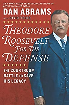 Theodore Roosevelt for the Defense: The Courtroom Battle to Save His Legacy by [David Fisher, Dan Abrams]