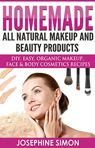 Homemade All-Natural Makeup and Beauty Products: DIY Easy, Organic Makeup, Face & Body Cosmetics Recipes (DIY Beauty Products)