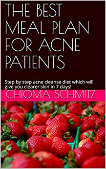 THE BEST MEAL PLAN FOR ACNE PATIENTS: Step by step acne cleanse diet which will give you clearer skin in 28 days! by [Chioma Schmitz]