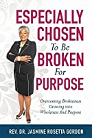 ESPECIALLY CHOSEN To Be BROKEN For PURPOSE: : Overcoming Brokenness Growing Into Wholeness And Purpose