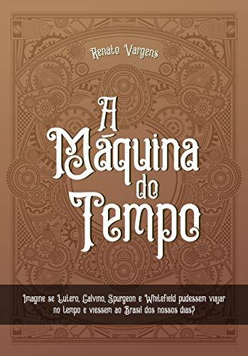 A Máquina do Tempo: Imagine se Lutero, Calvino, Spurgeon e Whitefield pudessem viajar no tempo e viessem ao Brasil dos nossos dias?