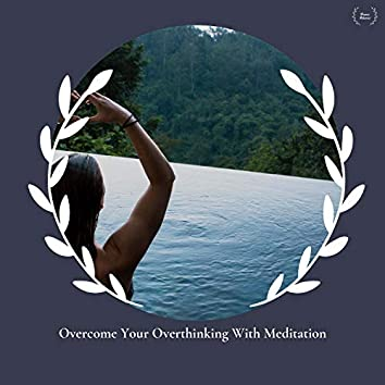 Overcome Your Overthinking With Meditation