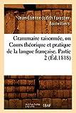Grammaire Raisonnee, Ou Cours Theorique Et Pratique de La Langue Francaise. Partie 2 (Ed.1818) (Langues) (French Edition)