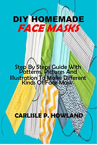 DIY HOMEMADE FACE MASKS: Step By Steps Guide With Patterns, Pictures And Illustration To Make Different Kinds Of Face Mask.