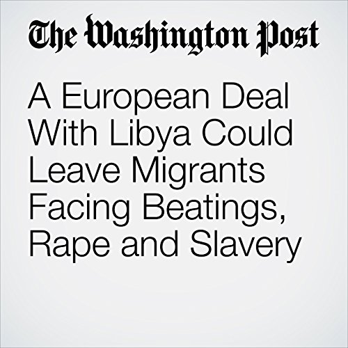 A European Deal With Libya Could Leave Migrants Facing Beatings, Rape and Slavery copertina