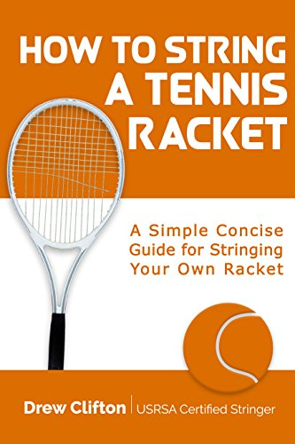 How to String a Tennis Racket: A Simple Concise Guide for Stringing your own Racket