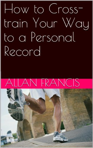 How to Cross-train Your Way to a Personal Record (English Edition)