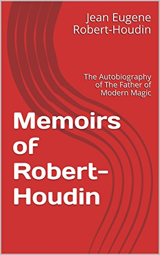 Memoirs of Robert-Houdin: The Autobiography of The Father of Modern Magic (English Edition)
