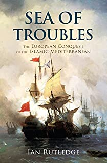 Sea of Troubles: The European Conquest of the Islamic Mediterranean c1750–1918 (English Edition)