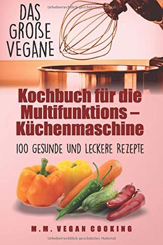 Das Große VEGANE Kochbuch für die Multifunktions – Küchenmaschine: 100 gesunde und leckere Rezepte (expresskochen vegan, Band 1)