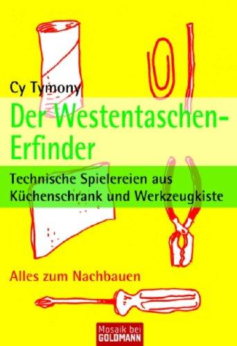 Der Westentaschen-Erfinder: Technische Spielereien aus Küchenschrank und Werkzeugkiste
