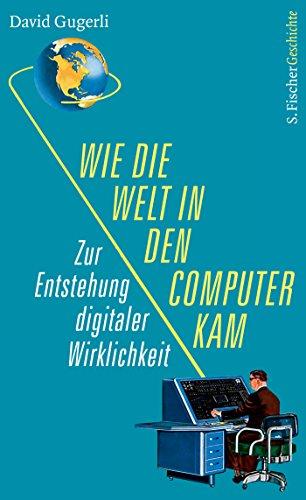Wie die Welt in den Computer kam: Zur Entstehung digitaler Wirklichkeit