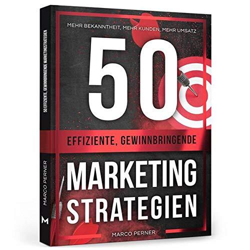 50 effiziente, gewinnbringende Marketingstrategien: Mehr Bekanntheit, mehr Kunden, mehr Umsatz