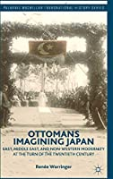 Ottomans Imagining Japan: East, Middle East, and Non-Western Modernity at the Turn of the Twentieth Century (Palgrave Macmillan Transnational History Series)