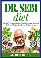 DR. SEBI DIET. Dr. Sebi's Ultimate Guide to Alkaline Diets and Approved Herbs and Recipes for a Better, Healthier Living