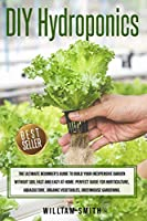 DIY Hydroponics: The Ultimate Beginner's Guide to Build your Inexpensive Garden without Soil Fast and Easy at Home. Perfect guide for Horticulture, Aquaculture, Organic Vegetables, Greenhouse Gardening.