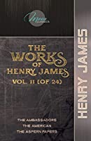 The Works of Henry James, Vol. 11 (of 24): The Ambassadors; The American; The Aspern Papers (Moon Classics)