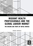 Migrant Health Professionals and the Global Labour Market: The Dreams and Traps of Nepali Nurses (Routledge/Edinburgh South Asian Studies Series)