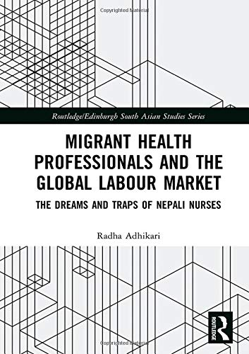 Migrant Health Professionals and the Global Labour Market: The Dreams and Traps of Nepali Nurses (Routledge/Edinburgh South Asian Studies)