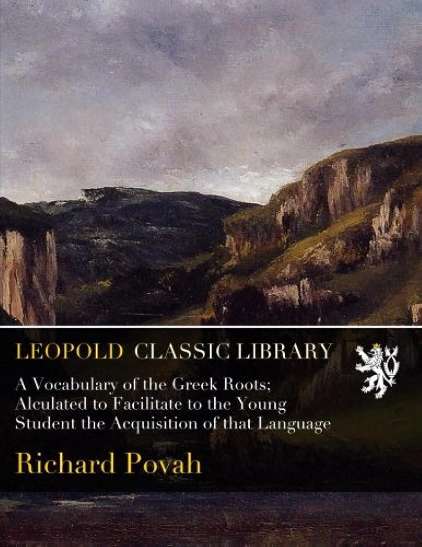 大使伝導不測の事態A Vocabulary of the Greek Roots; Alculated to Facilitate to the Young Student the Acquisition of that Language