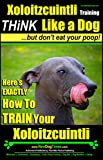 Xoloitzcuintli Training | Think Like a Dog, But Don't Eat Your Poop! |: Here's EXACTLY How To Train Your Xoloitzcuintli (English Edition)