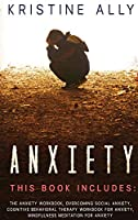 Anxiety: THIS BOOK INCLUDES: The Anxiety Workbook, Overcoming Social Anxiety, Cognitive Behavioral Therapy Workbook for Anxiety, Mindfulness Meditation for Anxiety