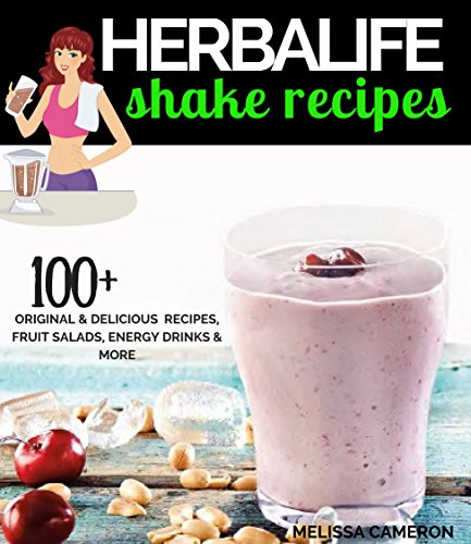 Herbalife Shake Recipes: 100+ Scrumptious Herbalife Shake Recipes, Energy Drinks, & More (Herbalife Formula 1 cookbook)