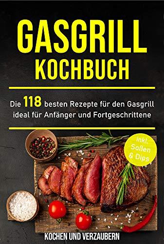Gasgrill Kochbuch: Die 118 besten Rezepte für den Gasgrill ideal für Anfänger und Fortgeschrittene inkl. Soßen & Dips (Gasgrill Buch 1)