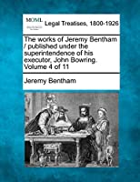 The Works of Jeremy Bentham / Published Under the Superintendence of His Executor, John Bowring. Volume 4 of 11