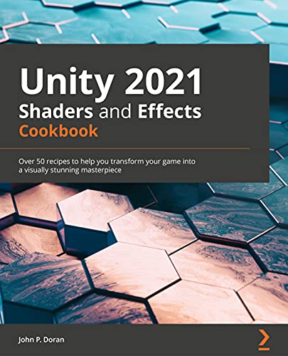 Unity 2021 Shaders and Effects Cookbook: Over 50 recipes to help you transform your game into a visually stunning masterpiece, 4th Edition