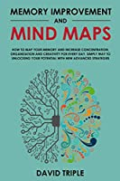 Memory Improvement and Mind Maps: How to Map Your Memory and Increase Concentration, Organization and Creativity for Every Day. Simply Way to Unlocking Your Potential With New Advanced Strategies